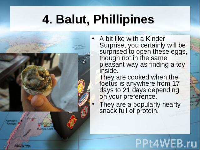 4. Balut, Phillipines A bit like with a Kinder Surprise, you certainly will be surprised to open these eggs, though not in the same pleasant way as finding a toy inside. They are cooked when the foetus is anywhere from 17 days to 21 days depending o…