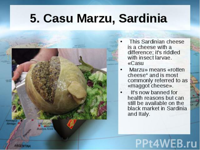 5. Casu Marzu, Sardinia This Sardinian cheese is a cheese with a difference; it's riddled with insect larvae. «Casu Marzu» means «rotten cheese* and is most commonly referred to as «maggot cheese». It's now banned for health reasons but can still be…