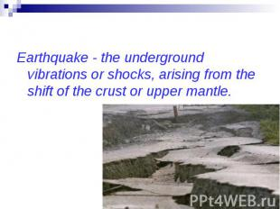 Earthquake - the underground vibrations or shocks, arising from the shift of the