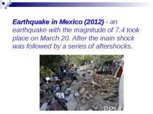Earthquake in Mexico (2012) - an earthquake with the magnitude of 7.4 took place