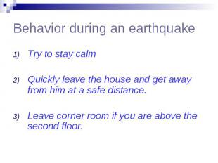 Behavior during an earthquake Try to stay calm Quickly leave the house and get a