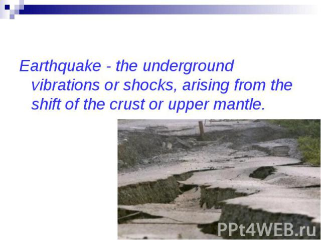 Earthquake - the underground vibrations or shocks, arising from the shift of the crust or upper mantle.