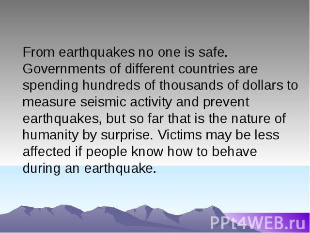 From earthquakes no one is safe. Governments of different countries are spending hundreds of thousands of dollars to measure seismic activity and prevent earthquakes, but so far that is the nature of humanity by surprise. Victims may be less affecte…