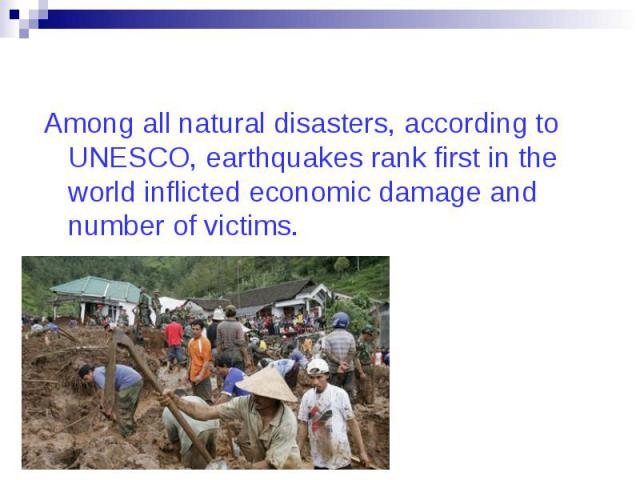 Among all natural disasters, according to UNESCO, earthquakes rank first in the world inflicted economic damage and number of victims. Among all natural disasters, according to UNESCO, earthquakes rank first in the world inflicted economic damage an…