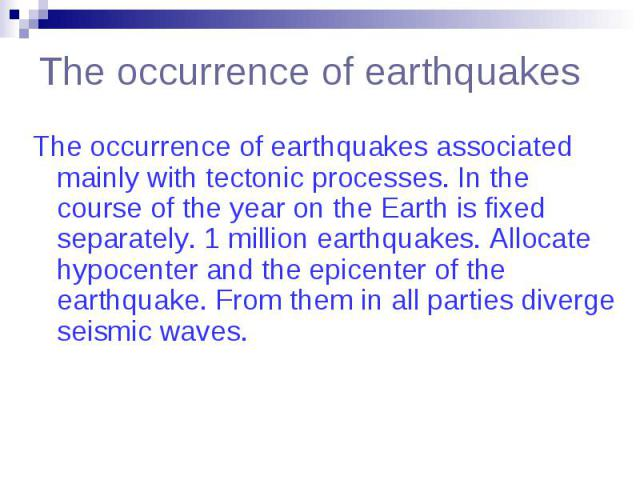 The occurrence of earthquakes The occurrence of earthquakes associated mainly with tectonic processes. In the course of the year on the Earth is fixed separately. 1 million earthquakes. Allocate hypocenter and the epicenter of the earthquake. From t…