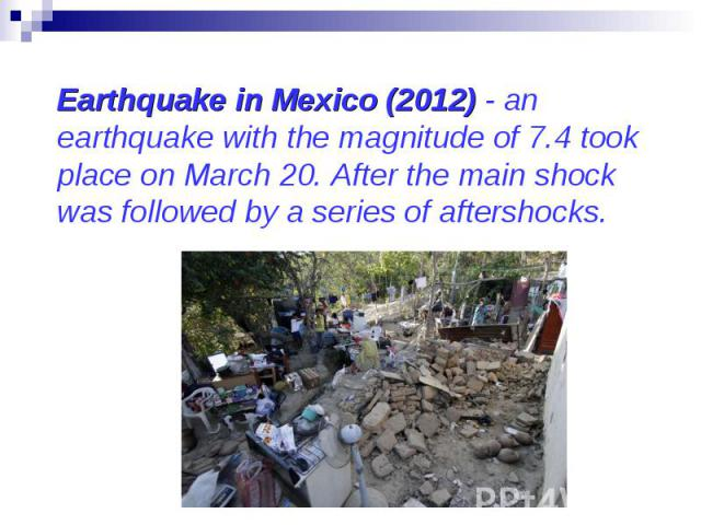 Earthquake in Mexico (2012) - an earthquake with the magnitude of 7.4 took place on March 20. After the main shock was followed by a series of aftershocks. Earthquake in Mexico (2012) - an earthquake with the magnitude of 7.4 took place on March 20.…
