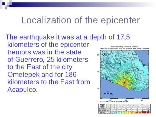 Localization of the epicenter The earthquake it was at a depth of 17,5 kilometers of the epicenter tremors was in the state of Guerrero, 25 kilometers to the East of the city Ometepek and for 186 kilometers to the East from Acapulco.