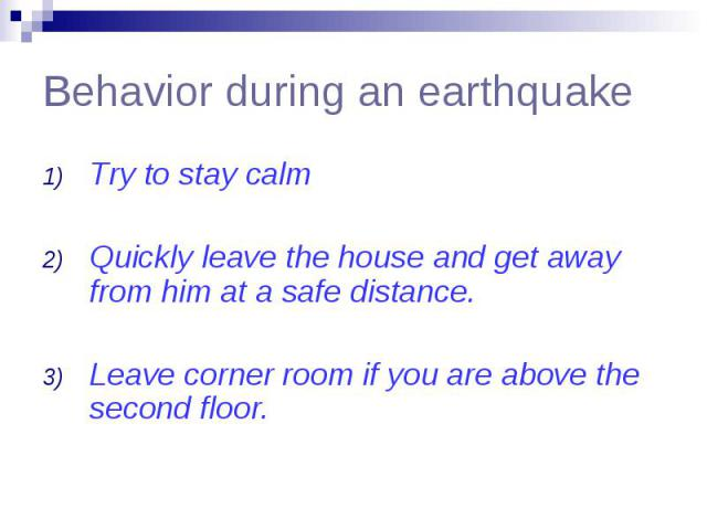 Behavior during an earthquake Try to stay calm Quickly leave the house and get away from him at a safe distance. Leave corner room if you are above the second floor.