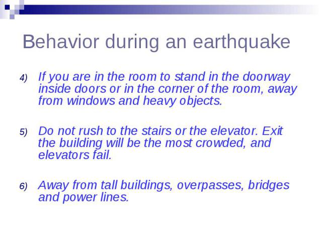 Behavior during an earthquake If you are in the room to stand in the doorway inside doors or in the corner of the room, away from windows and heavy objects. Do not rush to the stairs or the elevator. Exit the building will be the most crowded, and e…