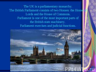 The UK is a parliamentary monarchy. The British Parliament consists of two House