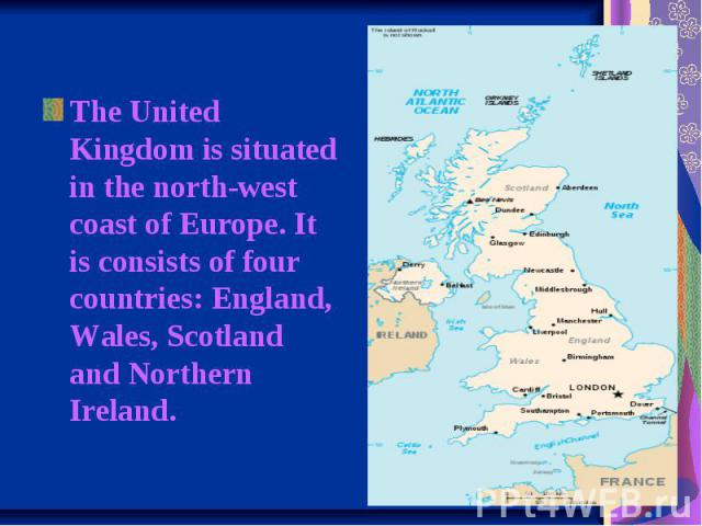 The United Kingdom is situated in the north-west coast of Europe. It is consists of four countries: England, Wales, Scotland and Northern Ireland.