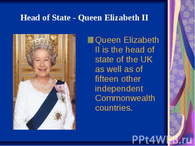 HeadofState-QueenElizabeth II Queen Elizabeth II is the head of state of the UK as well as of fifteen other independent Commonwealth countries.