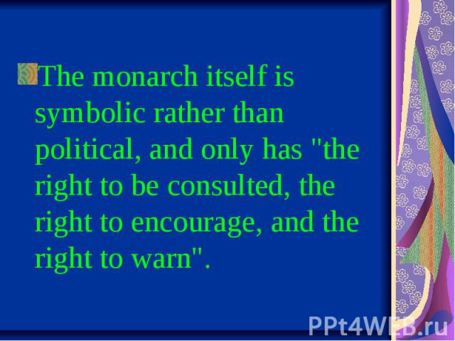 "The monarch itself is symbolic rather than political, and only has ""the right to be consulted, the right to encourage, and the right to warn""."
