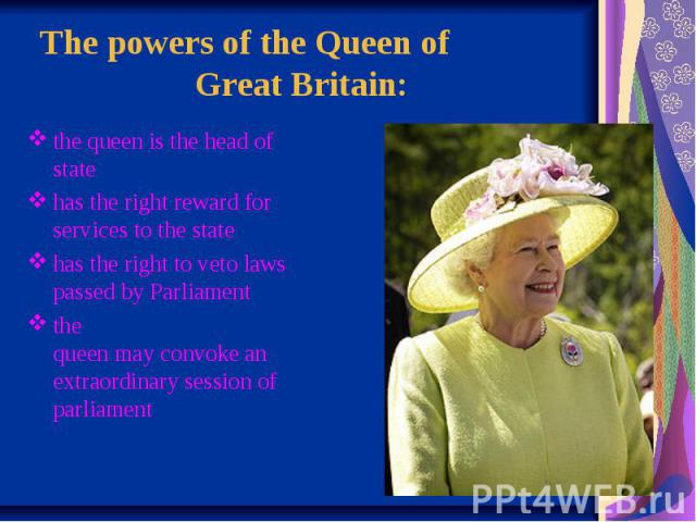 The powers of the Queen of  Great Britain: the queen is the head of state has the right reward for services to the state has the right to veto laws passed by Parliament the queen may convoke an …