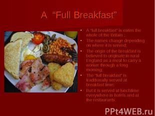 "A ""Full Breakfast"" A ""full breakfast"" is eaten the whole of the Britain ; The na"