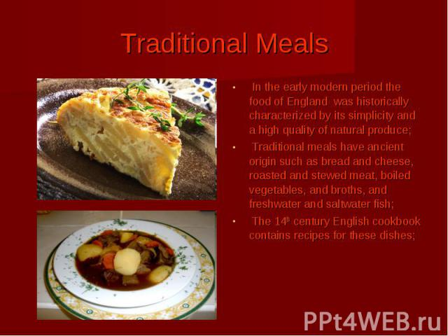 Traditional Meals In the early modern period the food of England was historically characterized by its simplicity and a high quality of natural produce; Traditional meals have ancient origin such as bread and cheese, roasted and stewed meat, boiled …