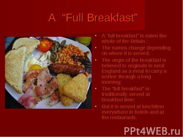 "A ""Full Breakfast"" A ""full breakfast"" is eaten the whole of the Britain ; The names change depending on where it is served; The origin of the breakfast is believed to originate in rural England as a meal to carry a worker through a long morning; The…"