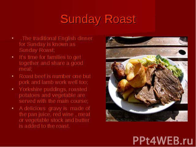 Sunday Roast .The traditional English dinner for Sunday is known as Sunday Roast; It's time for families to get together and share a good meal; Roast beef is number one but pork and lamb work well too; Yorkshire puddings, roasted potatoes and vegeta…