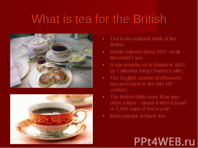 What is tea for the British Tea is the national drink of the British; Britain imports about 20% of all the world's tea; It was introduced in Britain in 1657 by Catharine King Charles's wife; The English custom of afternoon tea goes back to the late …