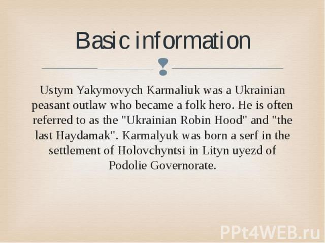 "Basic information Ustym Yakymovych Karmаliuk was a Ukrainian peasant outlaw who became a folk hero. He is often referred to as the ""Ukrainian Robin Hood"" and ""the last Haydamak"". Karmalyuk was born a serf in the settlement of Hol…"
