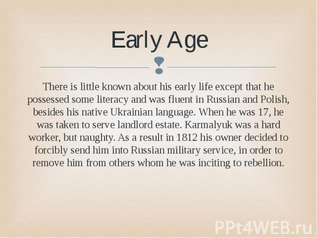 Early Age There is little known about his early life except that he possessed some literacy and was fluent in Russian and Polish, besides his native Ukrainian language. When he was 17, he was taken to serve landlord estate. Karmalyuk was a hard work…