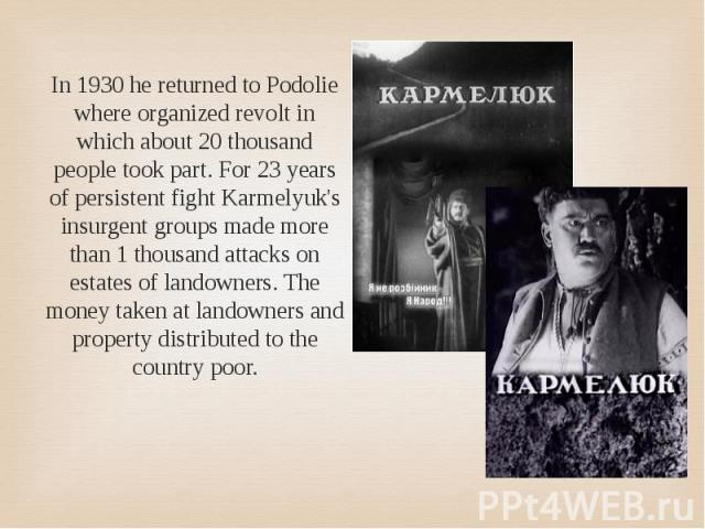 In 1930 he returned to Podolie where organized revolt in which about 20 thousand people took part. For 23 years of persistent fight Karmelyuk's insurgent groups made more than 1 thousand attacks on estates of landowners. The money taken at landowner…