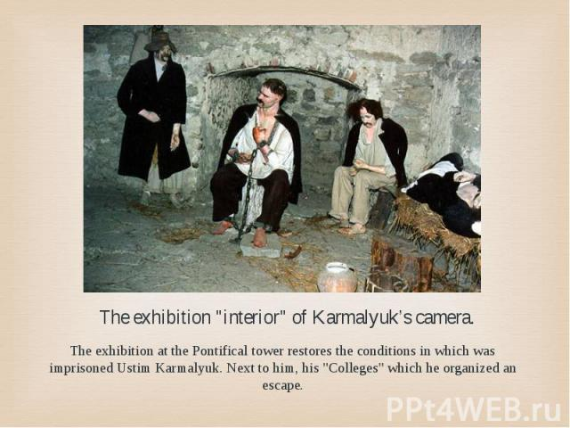 "The exhibition ""interior"" of Karmalyuk's camera. The exhibition at the Pontifical tower restores the conditions in which was imprisoned Ustim Karmalyuk. Next to him, his ""Colleges"" which he organized an escape."