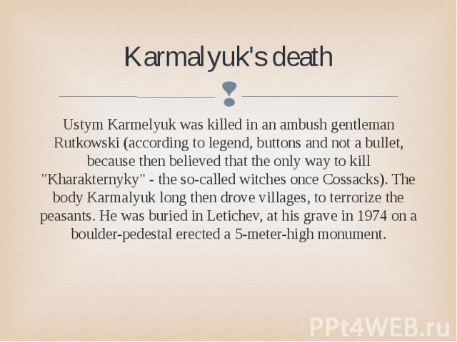 "Karmalyuk's death Ustym Karmelyuk was killed in an ambush gentleman Rutkowski (according to legend, buttons and not a bullet, because then believed that the only way to kill ""Kharakternyky"" - the so-called witches once Cossacks). The body …"