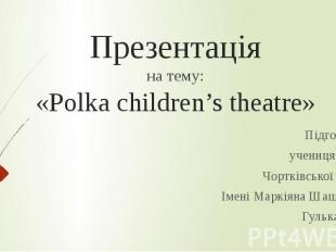 Презентація на тему: «Polka children's theatre» Підготувала учениця 6 класу Чорт
