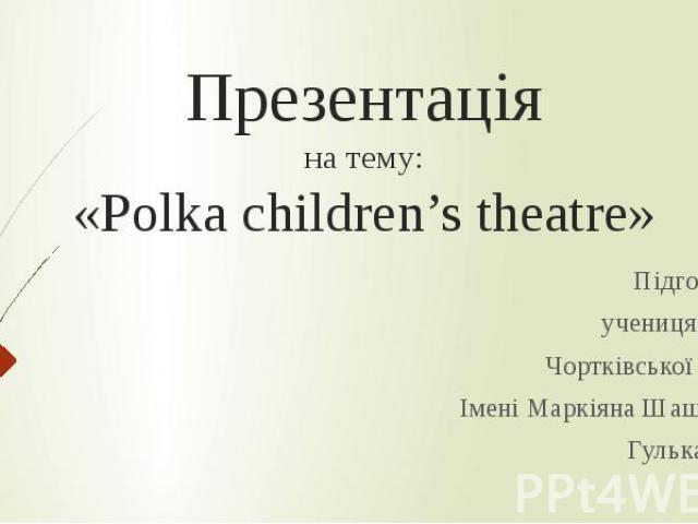 Презентація на тему: «Polka children's theatre» Підготувала учениця 6 класу Чортківської гімназії Імені Маркіяна Шашкевича Гулька Марія