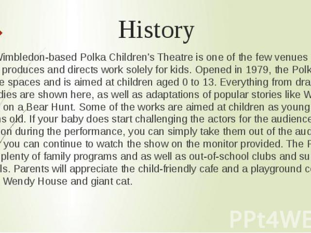 History The Wimbledon-based Polka Children's Theatre is one of the few venues in the UK which produces and directs work solely for kids. Opened in 1979, the Polka has two theatre spaces and is aimed at children aged 0 to 13. Everything from dramas a…
