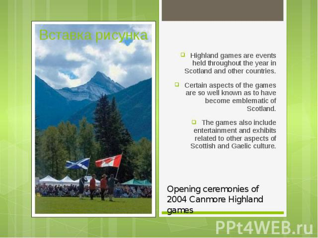 Highland games are events held throughout the year in Scotland and other countries. Highland games are events held throughout the year in Scotland and other countries. Certain aspects of the games are so well known as to have become emblematic of Sc…