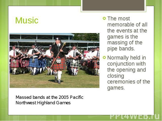 Music The most memorable of all the events at the games is the massing of the pipe bands. Normally held in conjunction with the opening and closing ceremonies of the games.