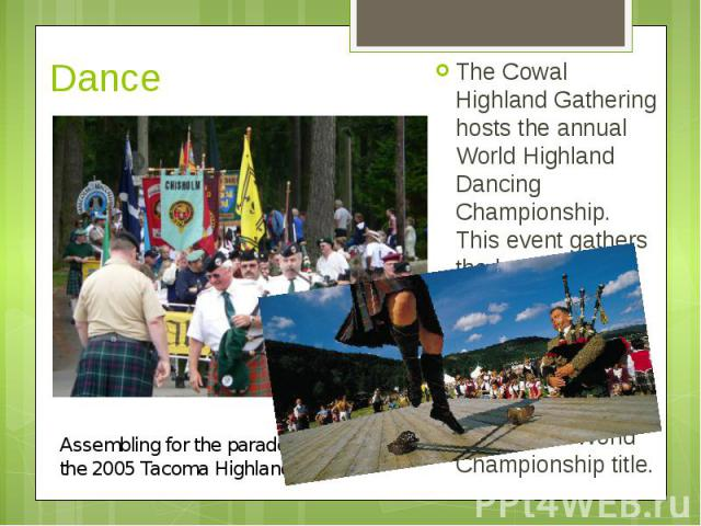 Dance The Cowal Highland Gathering hosts the annual World Highland Dancing Championship. This event gathers the best competitive dancers from around the world who compete for the SOBHD sanctioned World Championship title.
