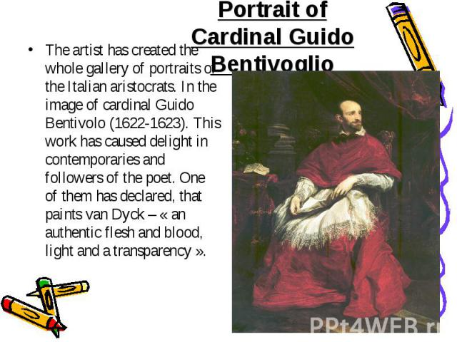 The artist has created the whole gallery of portraits of the Italian aristocrats. In the image of cardinal Guido Bentivolo (1622-1623). This work has caused delight in contemporaries and followers of the poet. One of them has declared, that paints v…