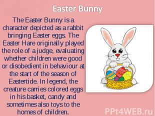 The Easter Bunny is a character depicted as a rabbit bringing Easter eggs. The E