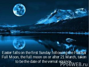 Easter falls on the first Sunday following the Paschal Full Moon, the full moon