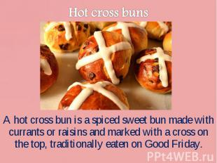 A hot cross bun is a spiced sweet bun made with currants or raisins and marked w