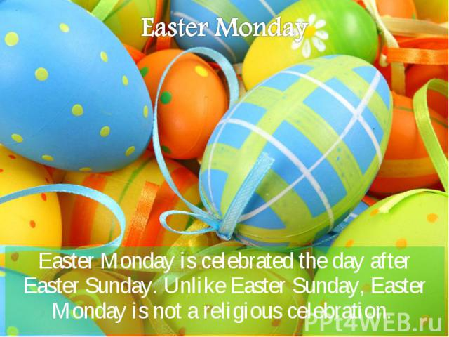 Easter Monday is celebrated the day after Easter Sunday. Unlike Easter Sunday, Easter Monday is not a religious celebration. Easter Monday is celebrated the day after Easter Sunday. Unlike Easter Sunday, Easter Monday is not a religious celebration.