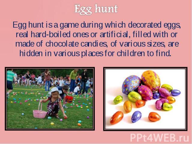 Egg hunt is a game during which decorated eggs, real hard-boiled ones or artificial, filled with or made of chocolate candies, of various sizes, are hidden in various places for children to find. Egg hunt is a game during which decorated eggs, real …
