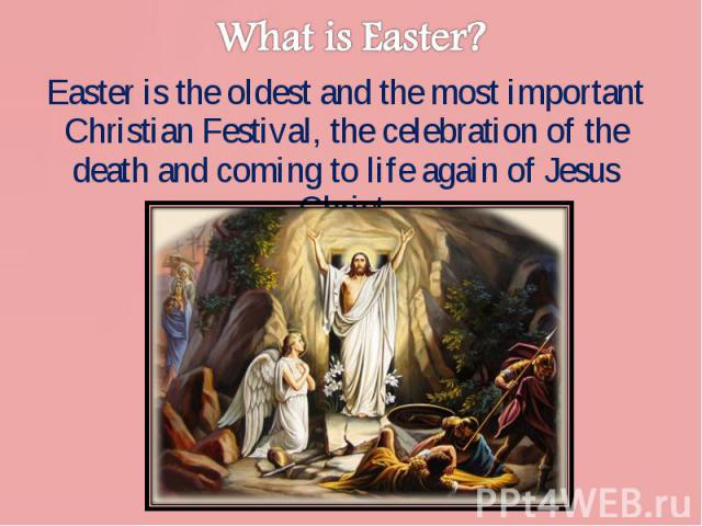 Easter is the oldest and the most important Christian Festival, the celebration of the death and coming to life again of Jesus Christ. Easter is the oldest and the most important Christian Festival, the celebration of the death and coming to life ag…