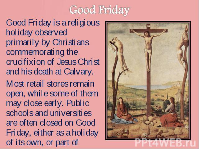 Good Friday is a religious holiday observed primarily by Christians commemorating the crucifixion of Jesus Christ and his death at Calvary. Good Friday is a religious holiday observed primarily by Christians commemorating the crucifixion of Jesus Ch…