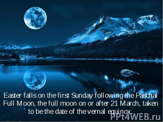 Easter falls on the first Sunday following the Paschal Full Moon, the full moon on or after 21 March, taken to be the date of the vernal equinox. Easter falls on the first Sunday following the Paschal Full Moon, the full moon on or after 21 March, t…