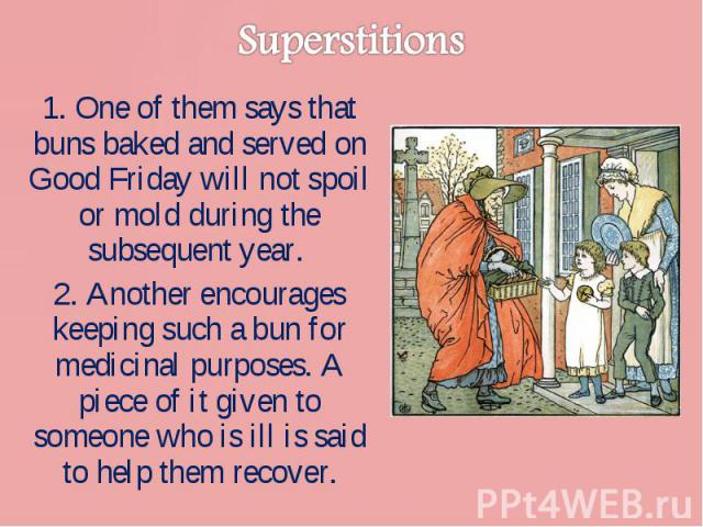 1. One of them says that buns baked and served on Good Friday will not spoil or mold during the subsequent year. 1. One of them says that buns baked and served on Good Friday will not spoil or mold during the subsequent year. 2. Another encourages k…