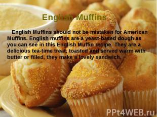 English Muffins English Muffins should not be mistaken for American Muffins. Eng