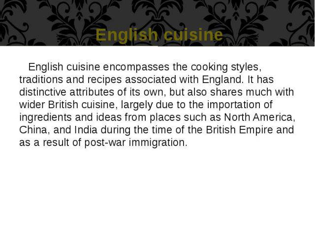 English cuisine English cuisine encompasses the cooking styles, traditions and recipes associated with England. It has distinctive attributes of its own, but also shares much with wider British cuisine, largely due to the importation of ingredients …