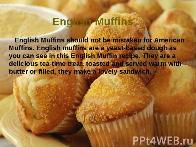 English Muffins English Muffins should not be mistaken for American Muffins. English muffins are a yeast-based dough as you can see in this English Muffin recipe. They are a delicious tea-time treat, toasted and served warm with butter or filled, th…
