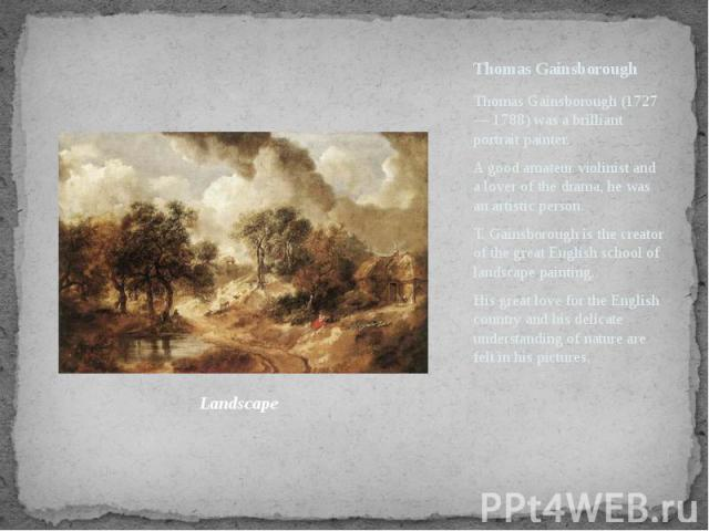 Thomas Gainsborough Thomas Gainsborough (1727— 1788) was a brilliant portrait painter. A good amateur violinist and a lover of the drama, he was an artistic person. T. Gainsborough is the creator of the great English school of landscape painting. Hi…