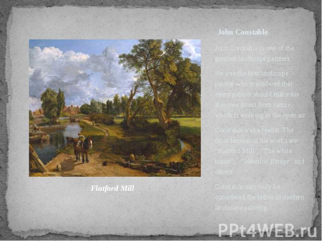 John Constable John Constable is one of the greatest landscape painters. He was the first landscape painter who considered that every painter should make his sketches direct from nature, which is working in the open air. Constable was a realist. The…