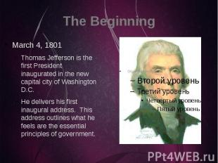 The Beginning March 4, 1801 Thomas Jefferson is the first President inaugurated